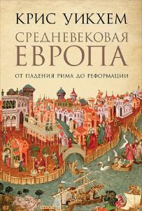 Средневековая Европа. От падения Рима до Реформации Крис Уикхем (Chris Wickham)