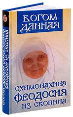 Богом данная. Схимонахиня Феодосия из Скопина. Составитель Ольга Орлова.