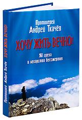 Хочу жить вечно! Яд греха и лекарство бессмертия. Протоиерей Андрей Ткачев.