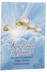 К небесным сокровищам. Авторы составители: Борис Ганаго, Зоя Антипович.