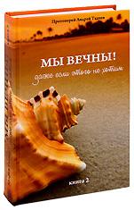 Мы вечны! Даже если этого не хотим. Книга 2. Протоиерей Андрей Ткачев.