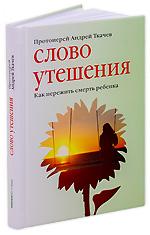 Слово утешения. Как пережить смерть ребенка. Протоиерей Андрей Ткачев.