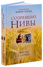 Созревшие нивы. Жизнь в Церкви. Протоиерей Андрей Ткачев.