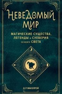 Д.Р. Макэлрой - Неведомый мир. Магические существа, легенды и суеверия со всего света