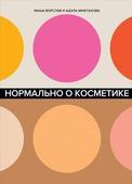 """Ворслав М., Мифтахова А. """"Нормально о косметике Как разобраться в уходе и макияже и не сойти с ума"""""""