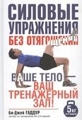 """Гаддур Би-Дж. """"Силовые упражнения без отягощений Ваше тело - ваш тренажерный зал"""""""