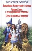 """Александр Волков """"Волшебник Изумрудного города. Урфин Джюс и его деревянные солдаты. Семь подземных королей"""""""