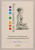 """Литтл Т. """"Йога тонкого тела Руководство по физической и энергетической анатомии йоги"""""""