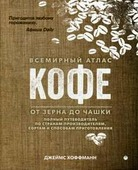 """Хоффманн Джеймс """"Всемирный атлас кофе. От зерна до чашки. Полный путеводитель по странам-производителям, сортам и способам приготовления"""""""