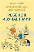 """Кулакова Н. И. """"Ребенок изучает мир. Занятия с детьми 2-6 лет. Практический курс для родителей"""""""