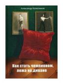 """Колесников Александр """"Как стать чемпионом, лежа на диване"""""""