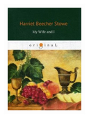 "Stowe Harriet Beecher ""My Wife and I"""