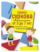 """Суркова Л.М. """"Главное время для развития от 3 до 7 лет: обучение и игра каждый день"""""""