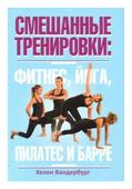 """Вандербург Хелен """"Смешанные тренировки. Фитнес, йога, пилатес и барре"""""""