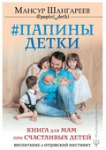 """Шангареев М. Т. """"Папины детки. Книга для мам про счастливых детей, воспитание и отцовский инстинкт"""""""