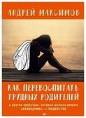 """Максимов А.М. """"Как перевоспитать трудных родителей и другие проблемы, которые должен решать """"разведчик"""" - подросток"""""""