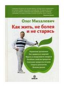 """Михалевич Олег """"Как жить, не болея и не старясь"""""""