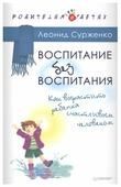 """Сурженко Л. А. """"Воспитание без воспитания. Как вырастить ребенка счастливым человеком"""""""